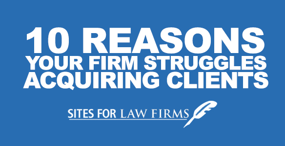 10 Reasons Your Law Firm Struggles Acquiring Clients